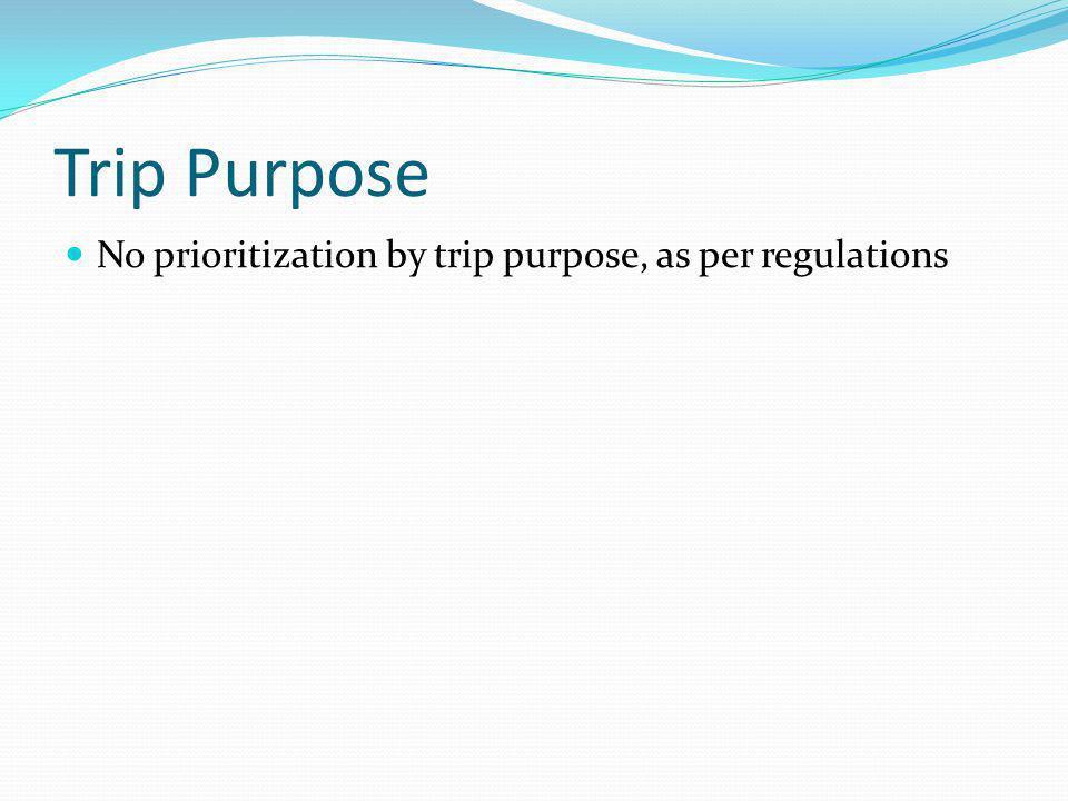Trip Purpose No prioritization by trip purpose, as per regulations