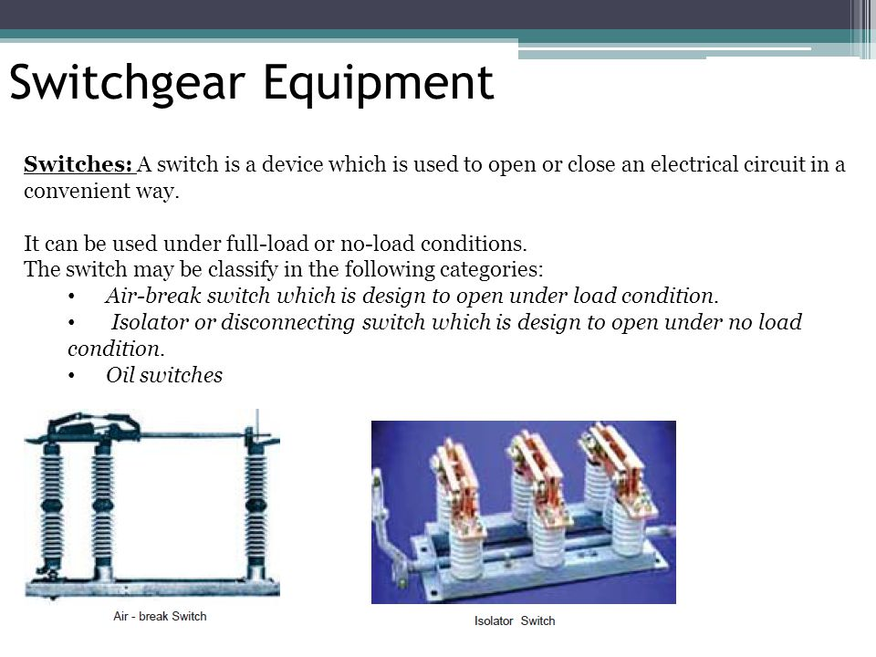 Switchgear Equipment Switches: A switch is a device which is used to open or close an electrical circuit in a.