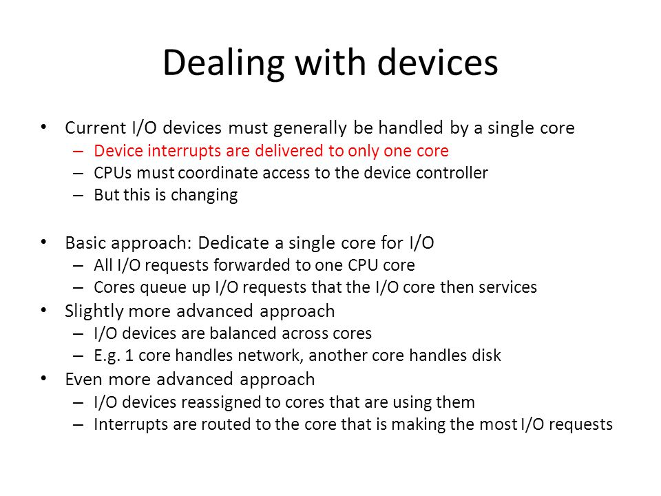 Dealing with devices Current I/O devices must generally be handled by a single core. Device interrupts are delivered to only one core.