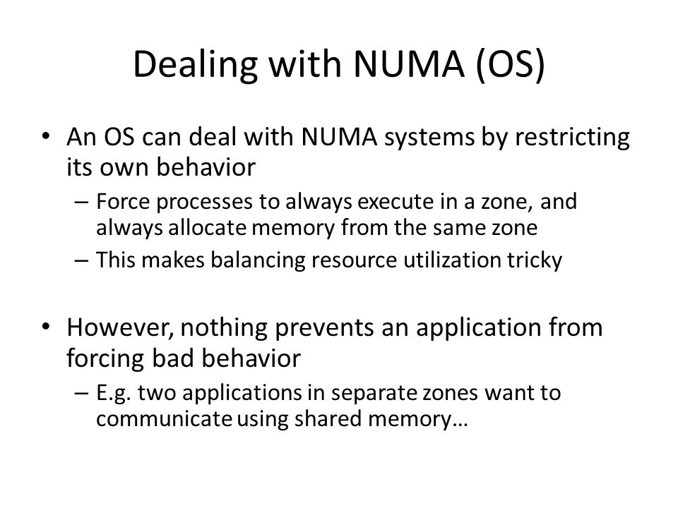 Dealing with NUMA (OS) An OS can deal with NUMA systems by restricting its own behavior.