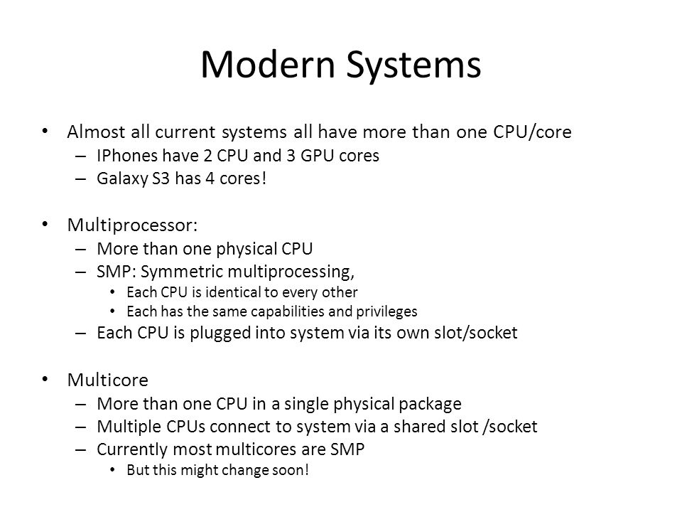 Modern Systems Almost all current systems all have more than one CPU/core. IPhones have 2 CPU and 3 GPU cores.
