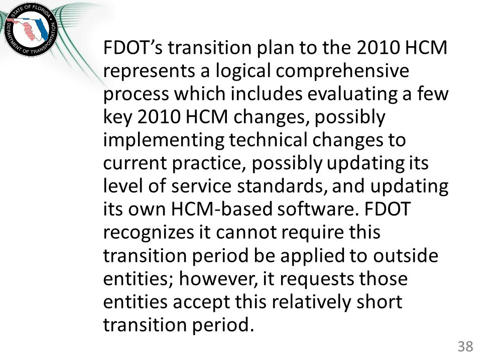 FDOT's transition plan to the 2010 HCM represents a logical comprehensive process which includes evaluating a few key 2010 HCM changes, possibly implementing technical changes to current practice, possibly updating its level of service standards, and updating its own HCM-based software. FDOT recognizes it cannot require this transition period be applied to outside entities; however, it requests those entities accept this relatively short transition period.