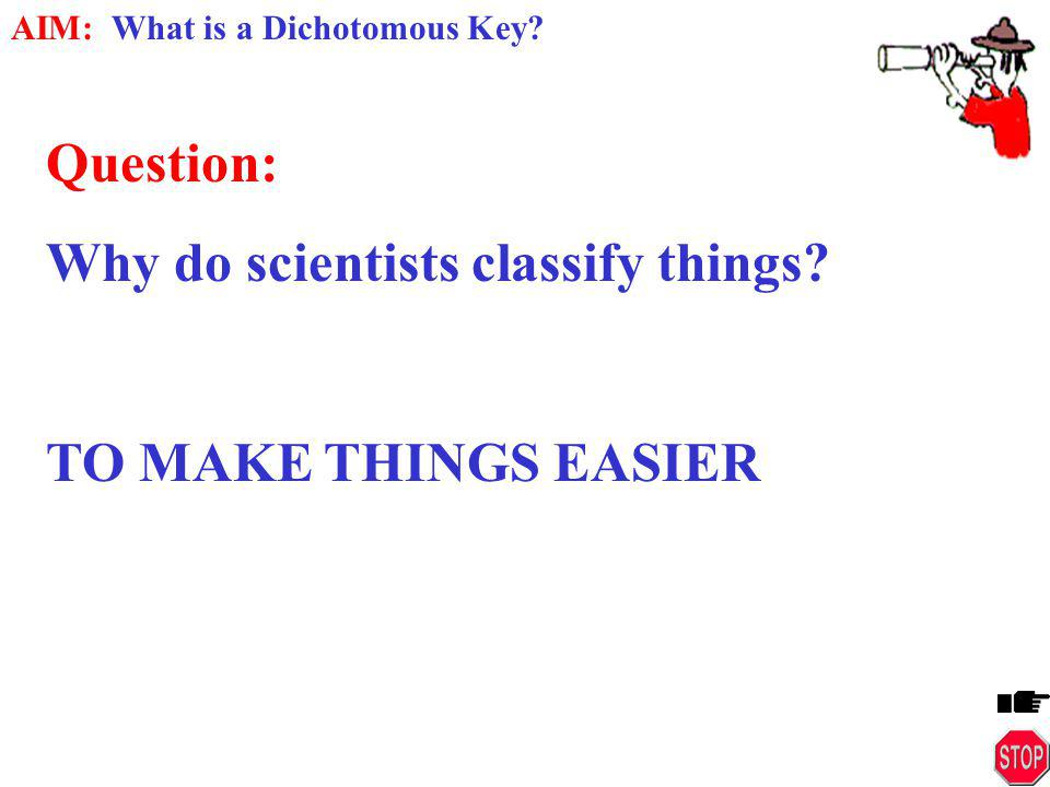 Question: Why do scientists classify things TO MAKE THINGS EASIER