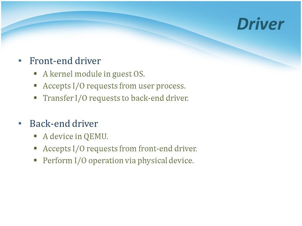 Driver Front-end driver Back-end driver A kernel module in guest OS.