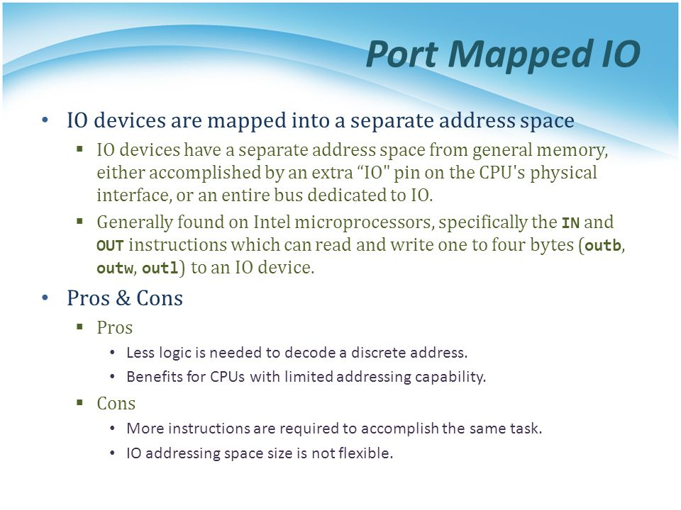 Port Mapped IO IO devices are mapped into a separate address space