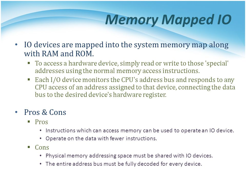 Memory Mapped IO IO devices are mapped into the system memory map along with RAM and ROM.