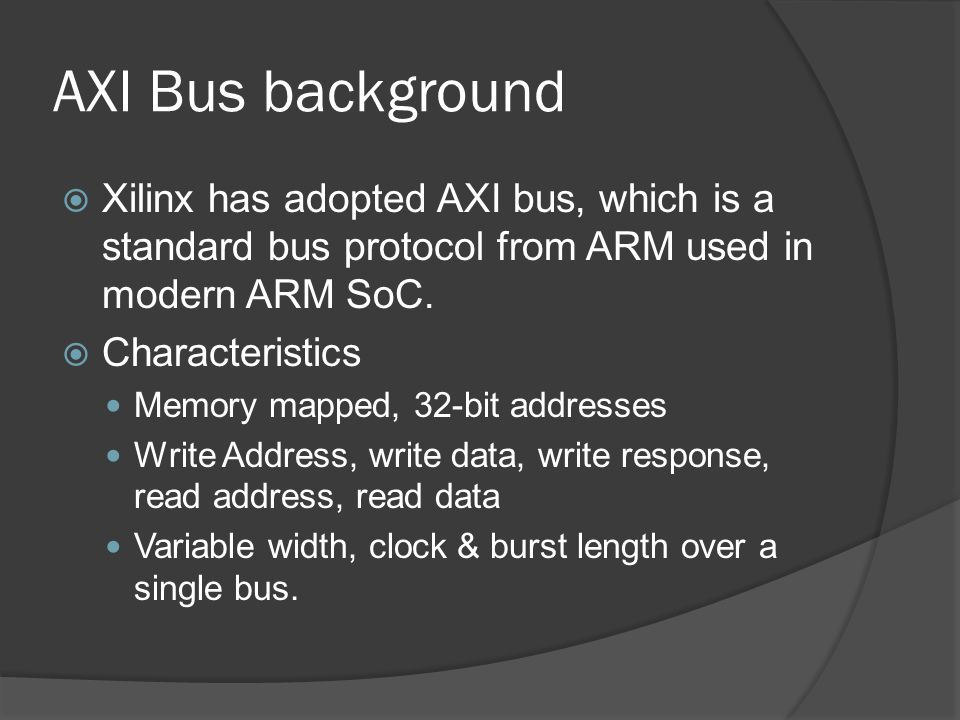 AXI Bus background Xilinx has adopted AXI bus, which is a standard bus protocol from ARM used in modern ARM SoC.