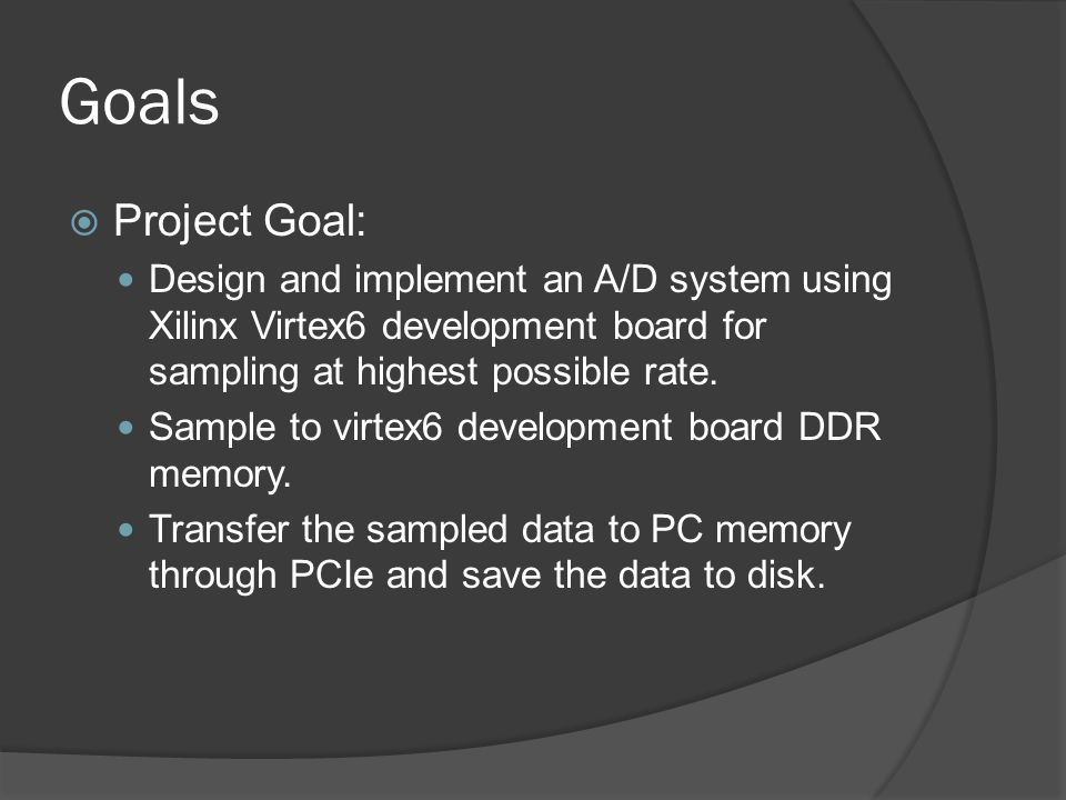 Goals Project Goal: Design and implement an A/D system using Xilinx Virtex6 development board for sampling at highest possible rate.