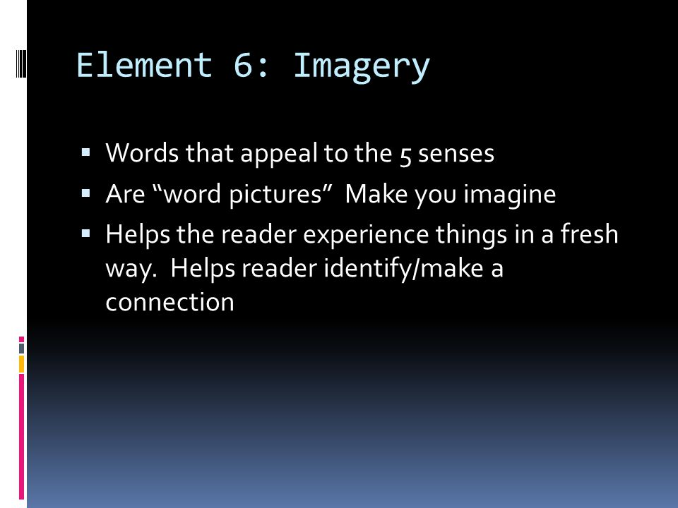 Element 6: Imagery Words that appeal to the 5 senses