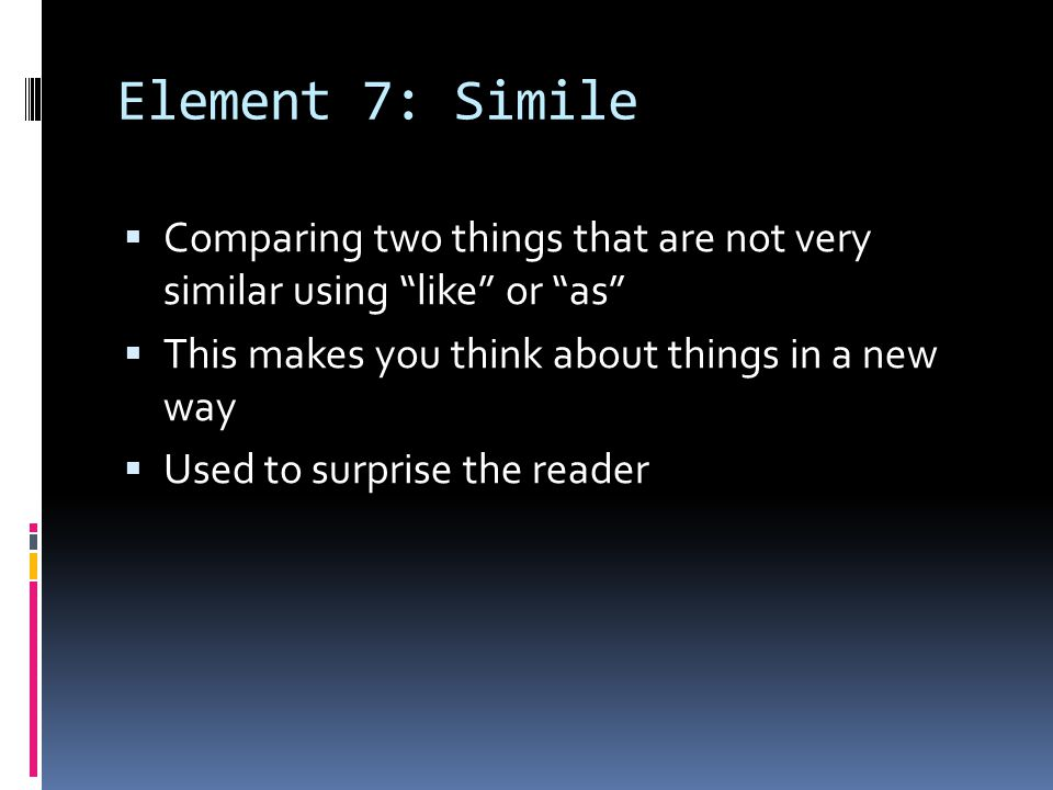 Element 7: Simile Comparing two things that are not very similar using like or as This makes you think about things in a new way.