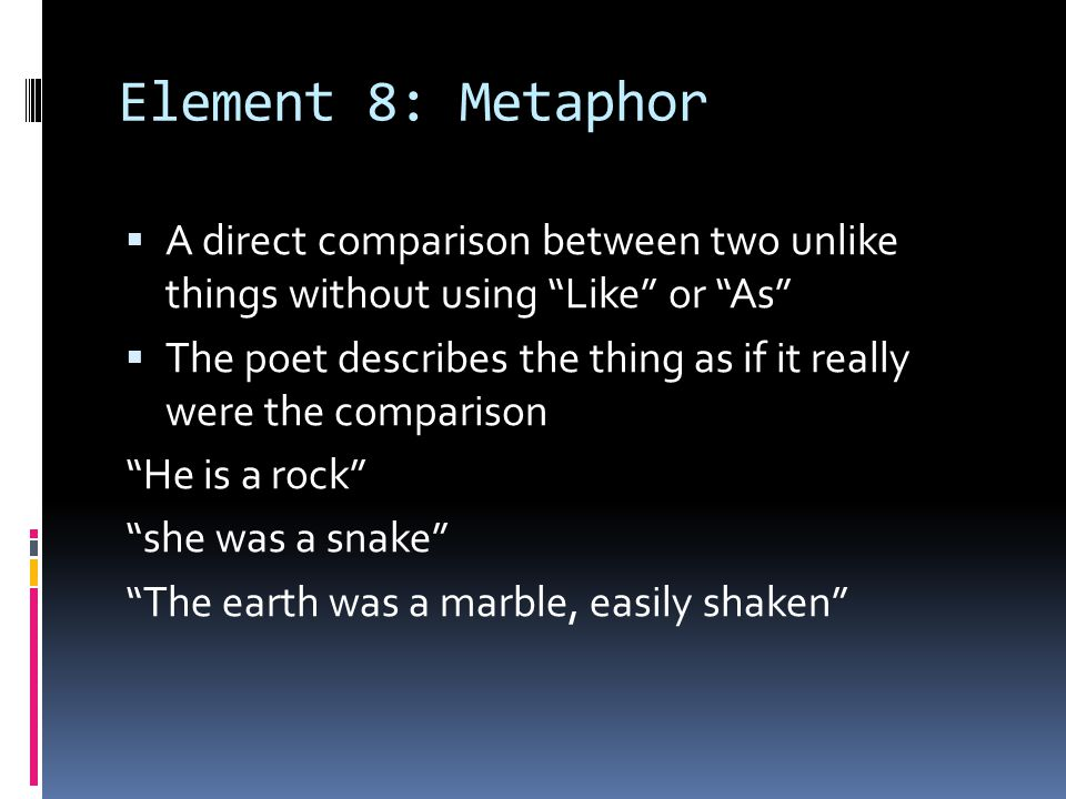 Element 8: Metaphor A direct comparison between two unlike things without using Like or As