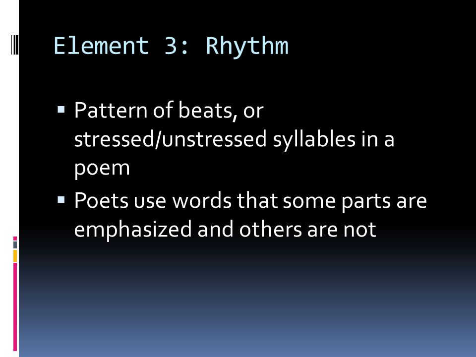 Element 3: Rhythm Pattern of beats, or stressed/unstressed syllables in a poem.