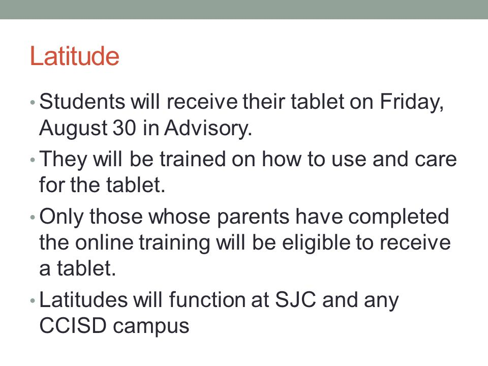 Latitude Students will receive their tablet on Friday, August 30 in Advisory. They will be trained on how to use and care for the tablet.