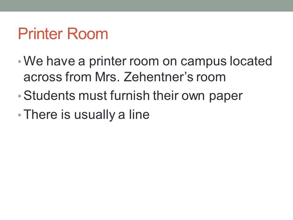 Printer Room We have a printer room on campus located across from Mrs. Zehentner's room. Students must furnish their own paper.