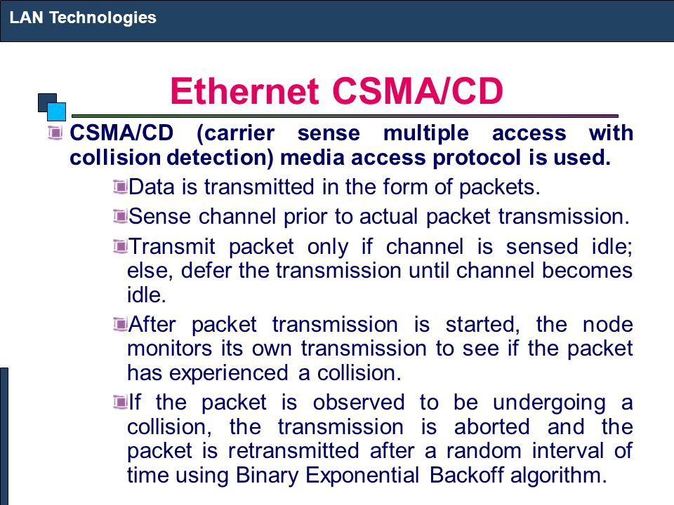 LAN Technologies Ethernet CSMA/CD. CSMA/CD (carrier sense multiple access with collision detection) media access protocol is used.