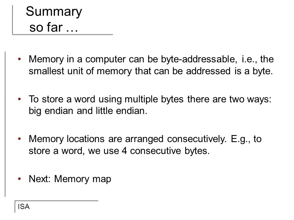 Summary so far … Memory in a computer can be byte-addressable, i.e., the smallest unit of memory that can be addressed is a byte.
