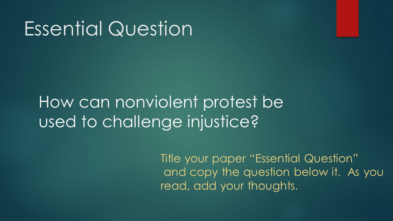Essential Question How can nonviolent protest be used to challenge injustice Title your paper Essential Question