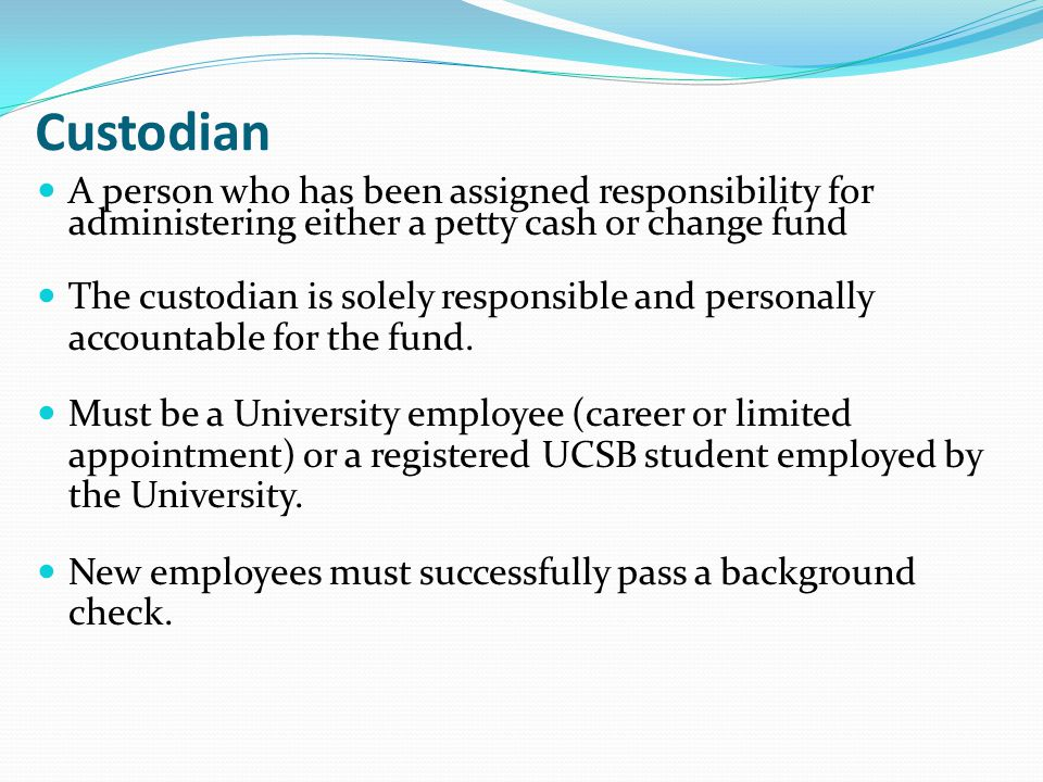 Custodian A person who has been assigned responsibility for administering either a petty cash or change fund.