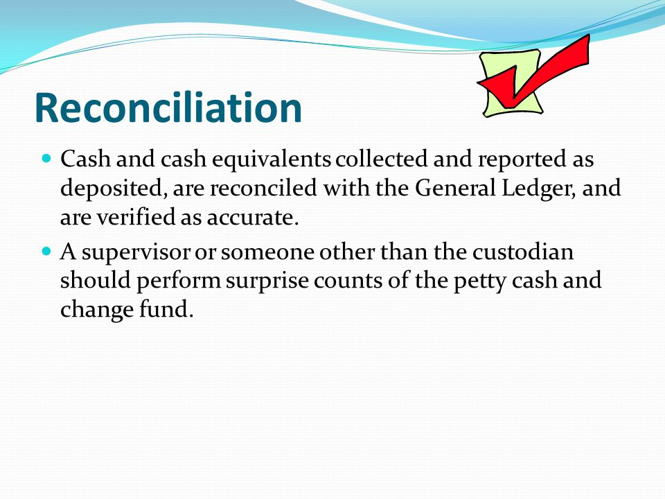 Reconciliation Cash and cash equivalents collected and reported as deposited, are reconciled with the General Ledger, and are verified as accurate.