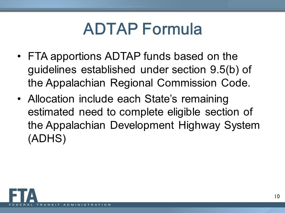 ADTAP Formula FTA apportions ADTAP funds based on the guidelines established under section 9.5(b) of the Appalachian Regional Commission Code.