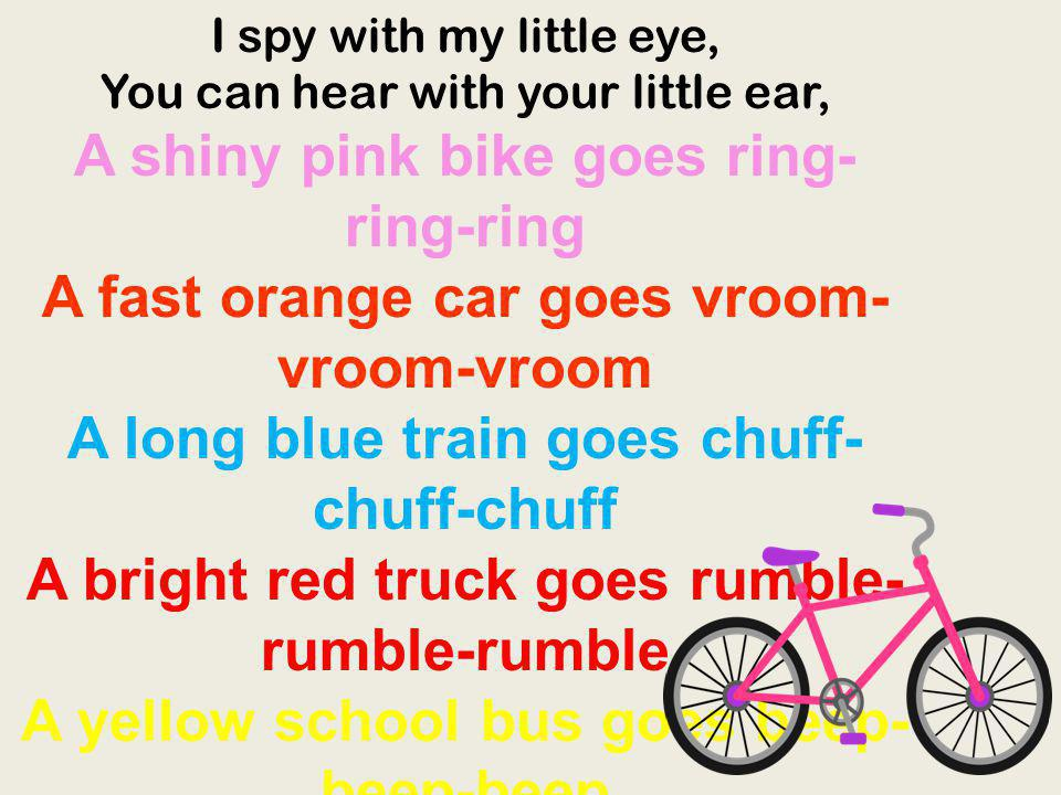 I spy with my little eye, You can hear with your little ear, A shiny pink bike goes ring-ring-ring A fast orange car goes vroom-vroom-vroom A long blue train goes chuff-chuff-chuff A bright red truck goes rumble-rumble-rumble A yellow school bus goes beep-beep-beep And we all go traveling by, bye-bye And we all go traveling by.