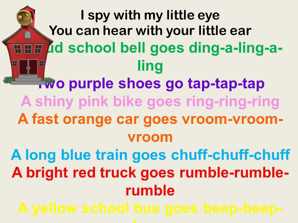 I spy with my little eye You can hear with your little ear A loud school bell goes ding-a-ling-a-ling Two purple shoes go tap-tap-tap A shiny pink bike goes ring-ring-ring A fast orange car goes vroom-vroom-vroom A long blue train goes chuff-chuff-chuff A bright red truck goes rumble-rumble-rumble A yellow school bus goes beep-beep-beep And we all start another school day, hooray.