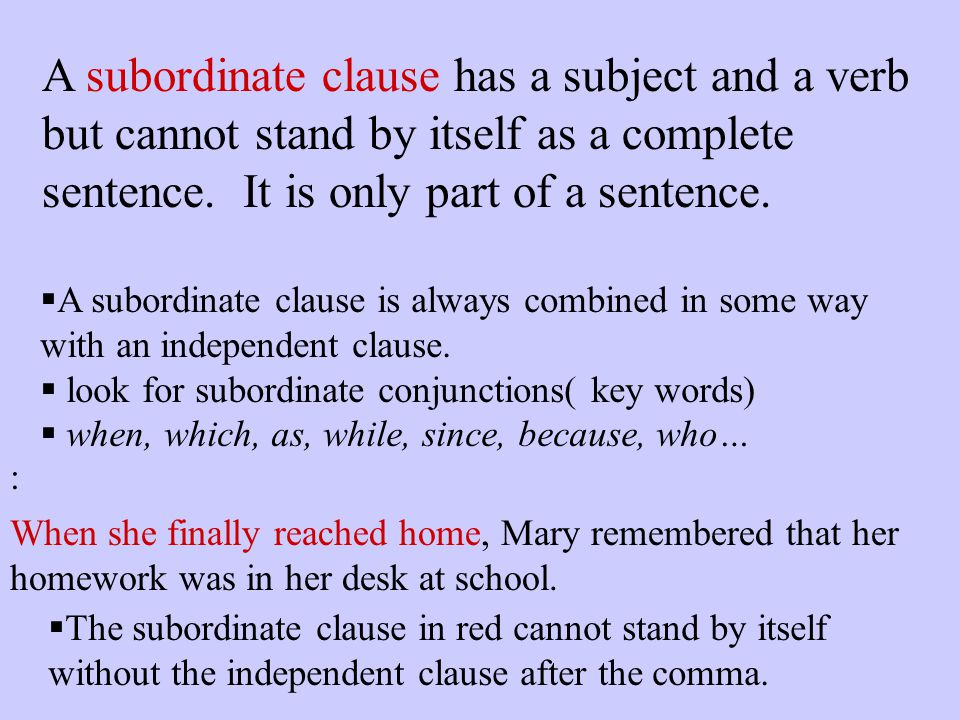 A subordinate clause has a subject and a verb but cannot stand by itself as a complete sentence. It is only part of a sentence.