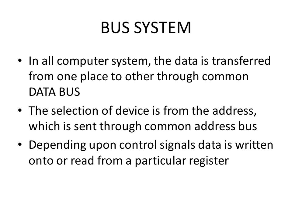 BUS SYSTEM In all computer system, the data is transferred from one place to other through common DATA BUS.