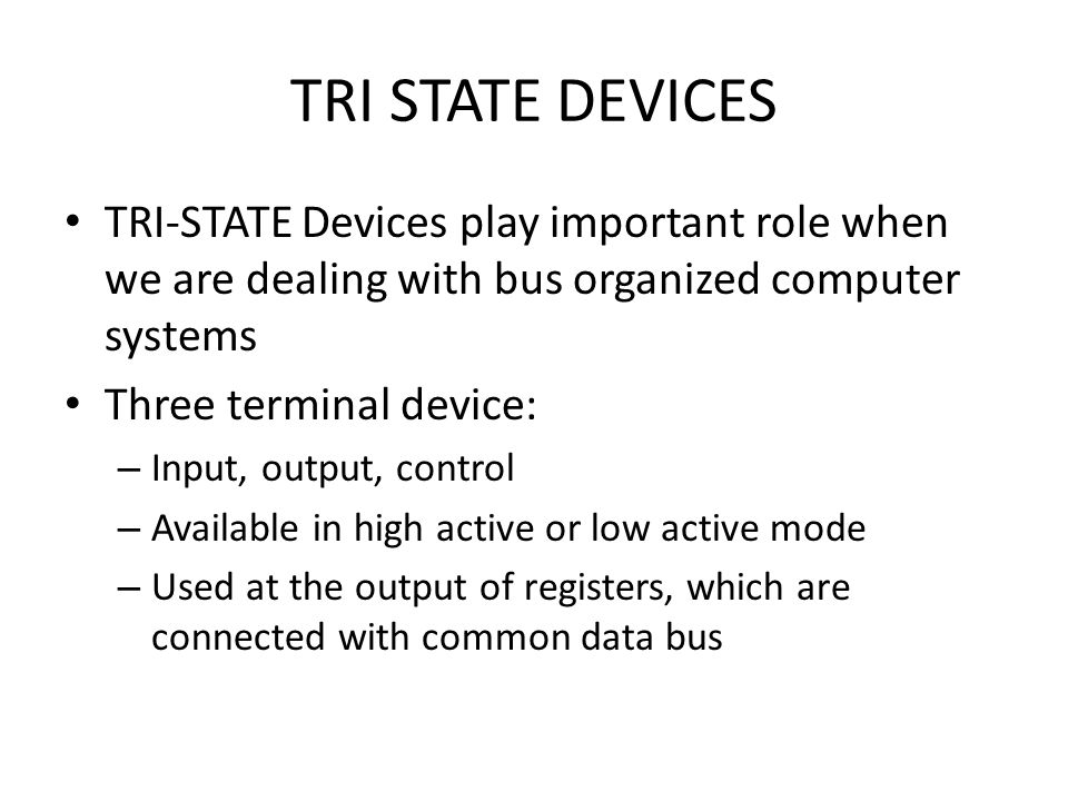 TRI STATE DEVICES TRI-STATE Devices play important role when we are dealing with bus organized computer systems.