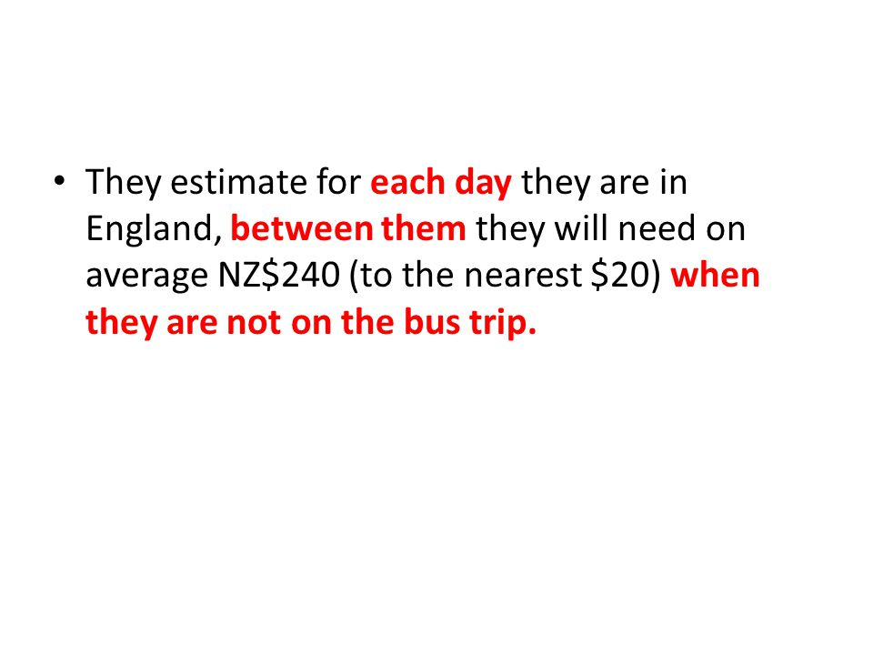 They estimate for each day they are in England, between them they will need on average NZ$240 (to the nearest $20) when they are not on the bus trip.