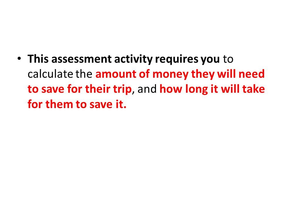This assessment activity requires you to calculate the amount of money they will need to save for their trip, and how long it will take for them to save it.