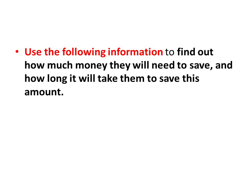 Use the following information to find out how much money they will need to save, and how long it will take them to save this amount.
