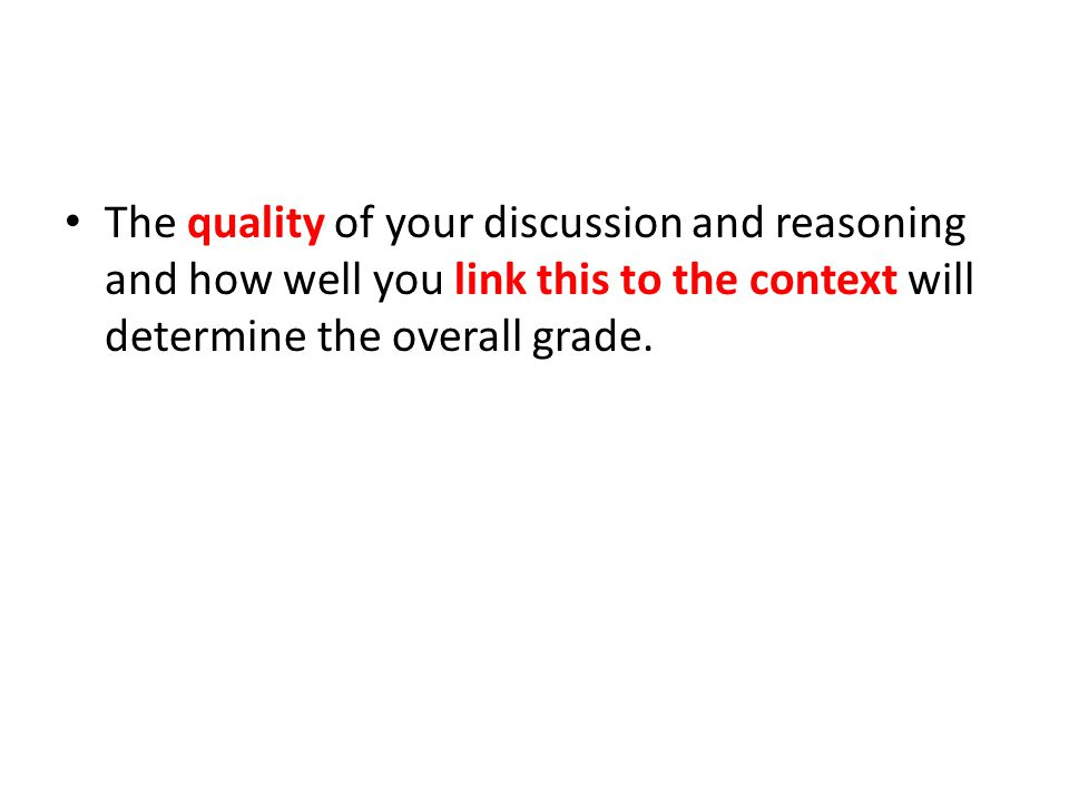 The quality of your discussion and reasoning and how well you link this to the context will determine the overall grade.