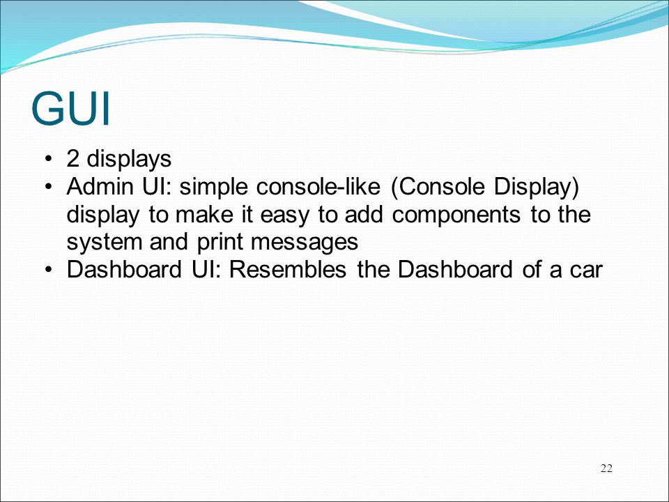 GUI 2 displays. Admin UI: simple console-like (Console Display) display to make it easy to add components to the system and print messages.