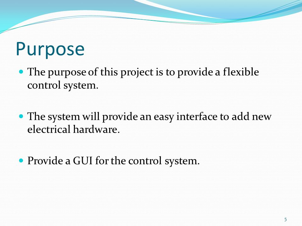Purpose The purpose of this project is to provide a flexible control system.