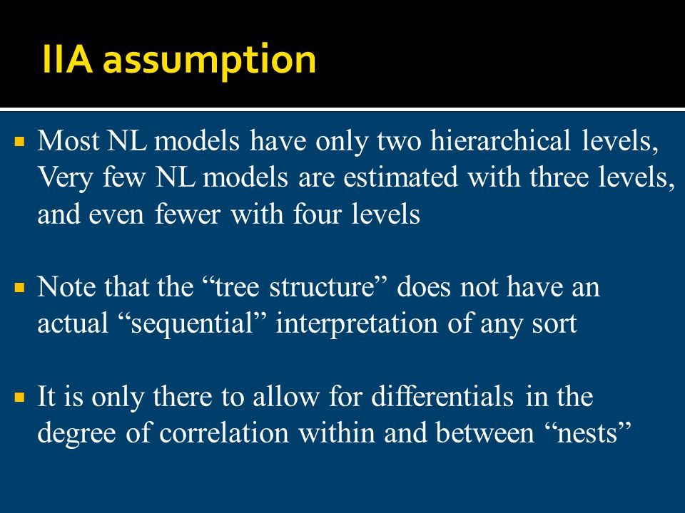 IIA assumption Most NL models have only two hierarchical levels, Very few NL models are estimated with three levels, and even fewer with four levels.