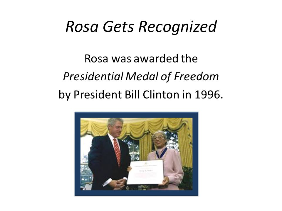 Rosa Gets Recognized Rosa was awarded the Presidential Medal of Freedom by President Bill Clinton in 1996.