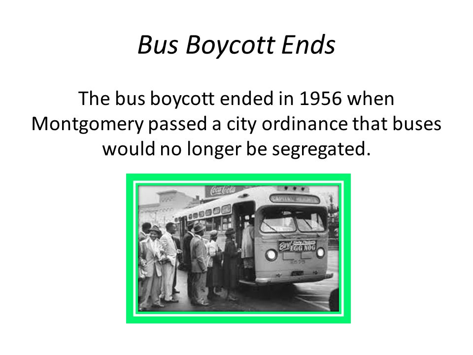 Bus Boycott Ends The bus boycott ended in 1956 when Montgomery passed a city ordinance that buses would no longer be segregated.