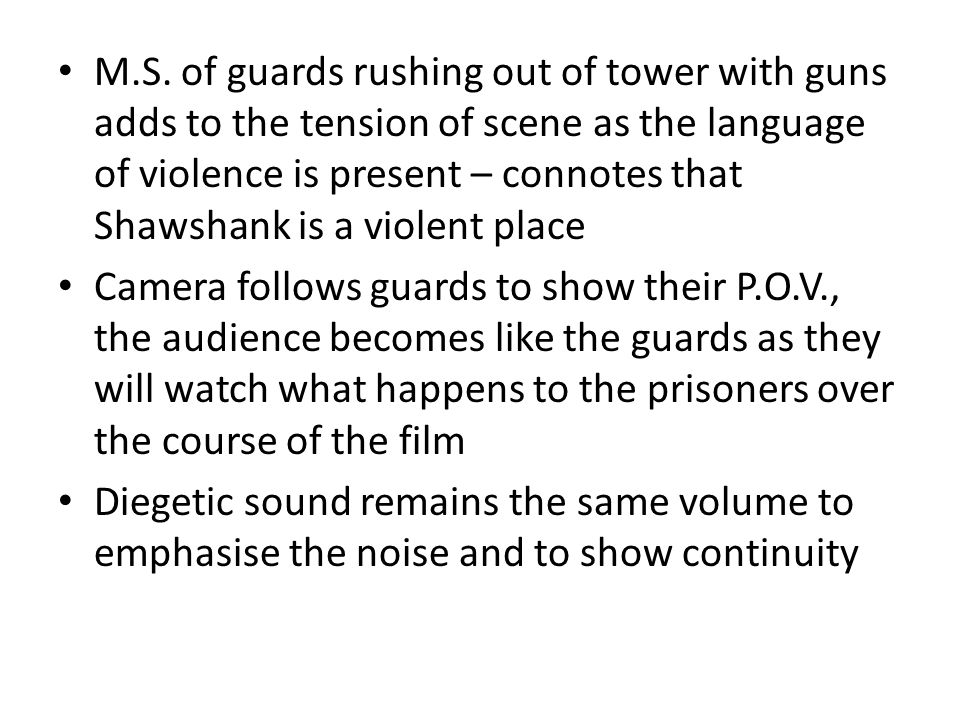 M.S. of guards rushing out of tower with guns adds to the tension of scene as the language of violence is present – connotes that Shawshank is a violent place