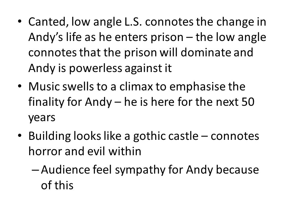 Canted, low angle L.S. connotes the change in Andy's life as he enters prison – the low angle connotes that the prison will dominate and Andy is powerless against it