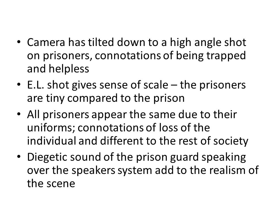 Camera has tilted down to a high angle shot on prisoners, connotations of being trapped and helpless