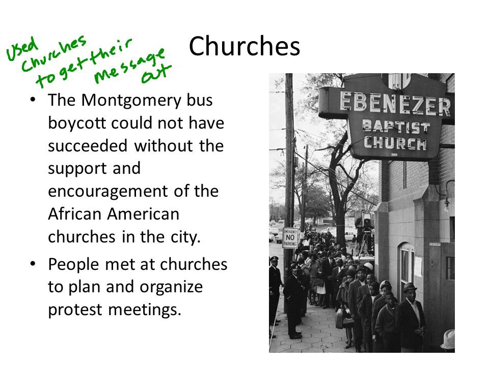 Churches The Montgomery bus boycott could not have succeeded without the support and encouragement of the African American churches in the city.