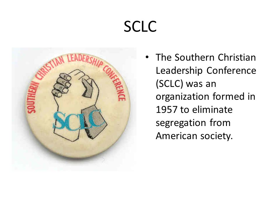 SCLC The Southern Christian Leadership Conference (SCLC) was an organization formed in 1957 to eliminate segregation from American society.