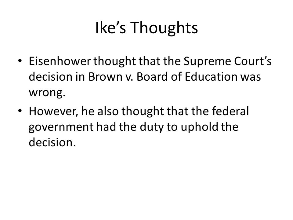 Ike's Thoughts Eisenhower thought that the Supreme Court's decision in Brown v. Board of Education was wrong.