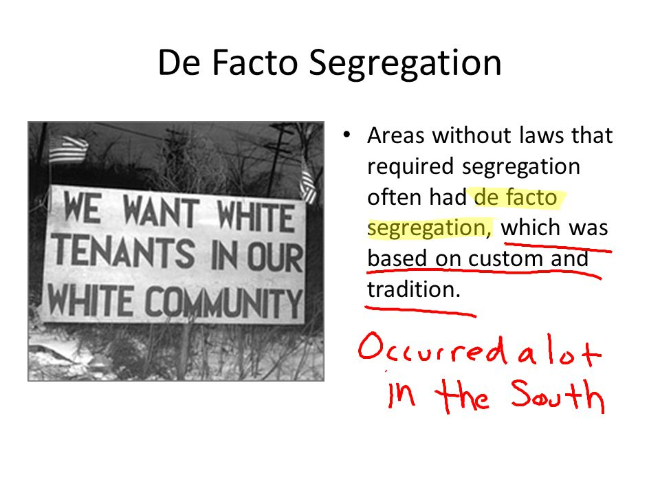 De Facto Segregation Areas without laws that required segregation often had de facto segregation, which was based on custom and tradition.