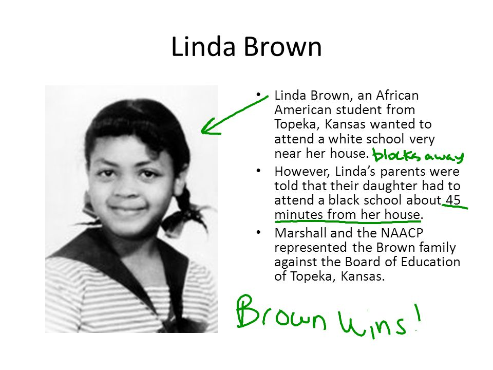 Linda Brown Linda Brown, an African American student from Topeka, Kansas wanted to attend a white school very near her house.