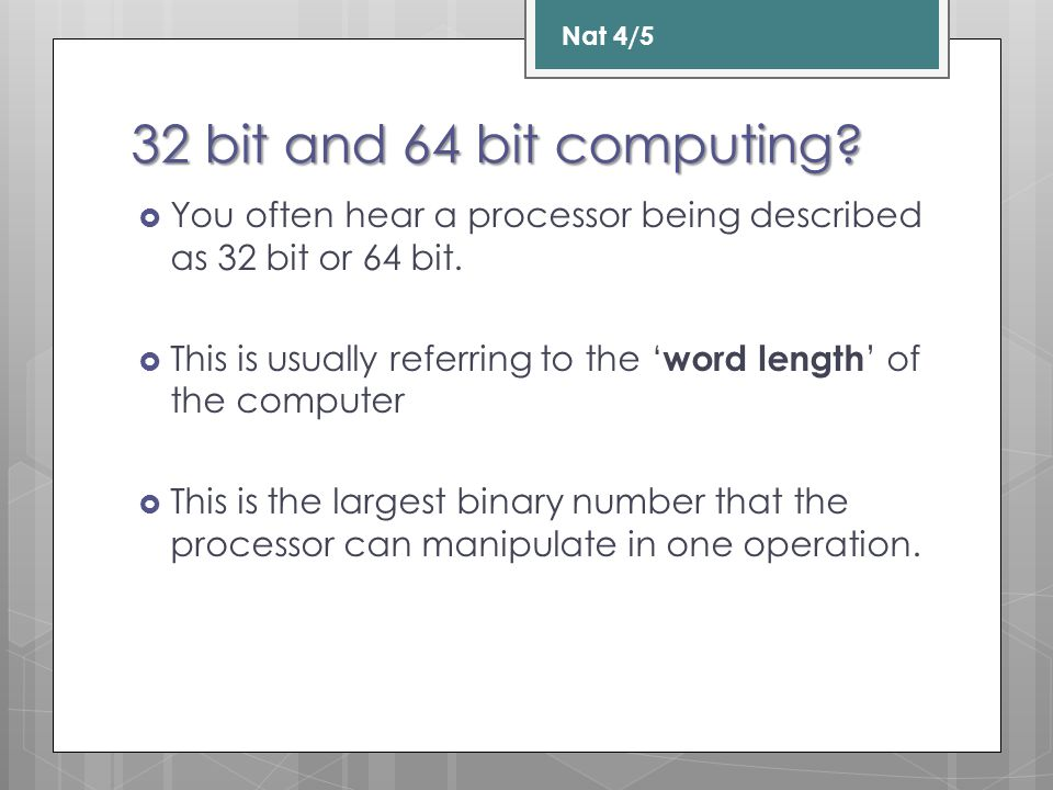 Nat 4/5 32 bit and 64 bit computing You often hear a processor being described as 32 bit or 64 bit.
