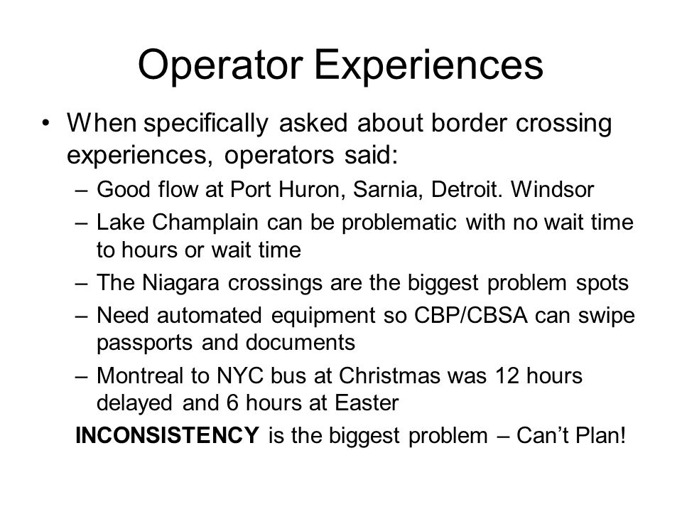 Operator Experiences When specifically asked about border crossing experiences, operators said: Good flow at Port Huron, Sarnia, Detroit. Windsor.