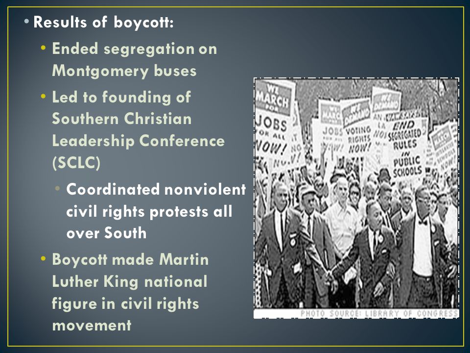 Results of boycott: Ended segregation on Montgomery buses. Led to founding of Southern Christian Leadership Conference (SCLC)
