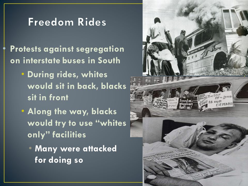 Freedom Rides Protests against segregation on interstate buses in South. During rides, whites would sit in back, blacks sit in front.